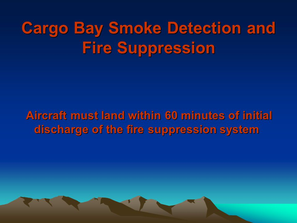 Cargo Bay Smoke Detection and Fire Suppression Aircraft must land within 60 minutes of initial discharge of the fire suppression system Aircraft must