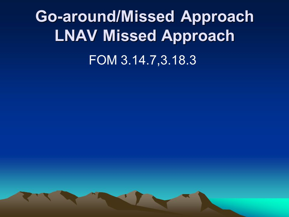 Go-around/Missed Approach LNAV Missed Approach FOM 3.14.7,3.18.3