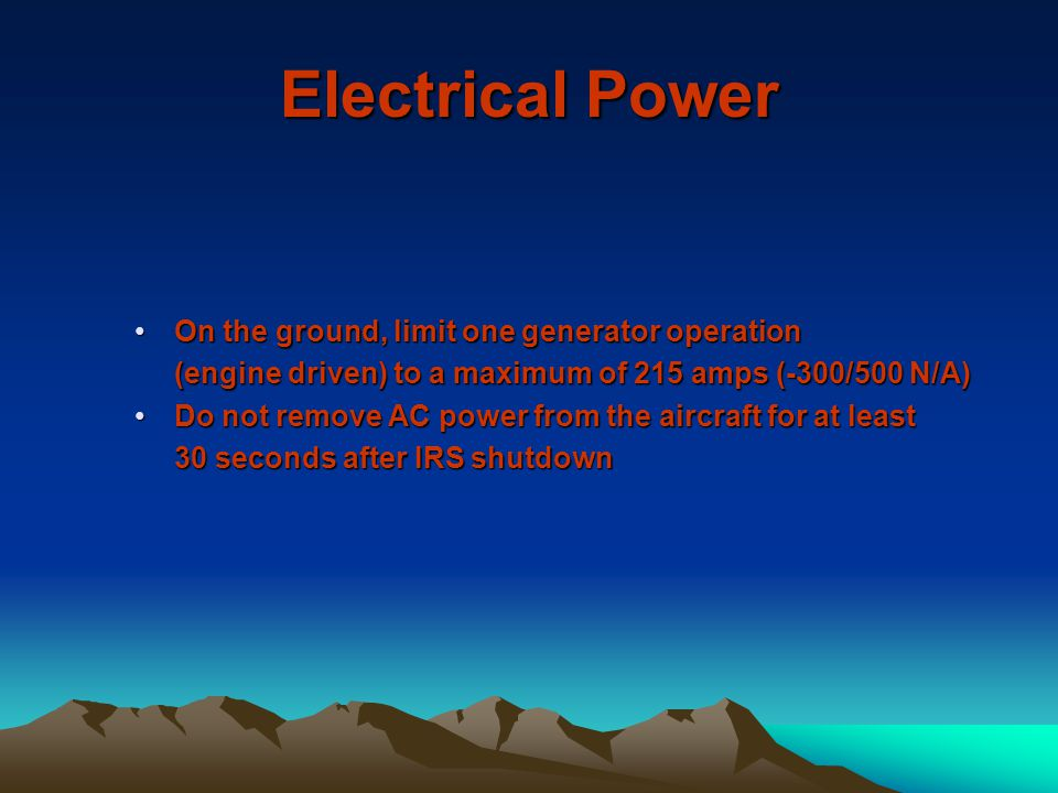 Electrical Power On the ground, limit one generator operationOn the ground, limit one generator operation (engine driven) to a maximum of 215 amps (-3