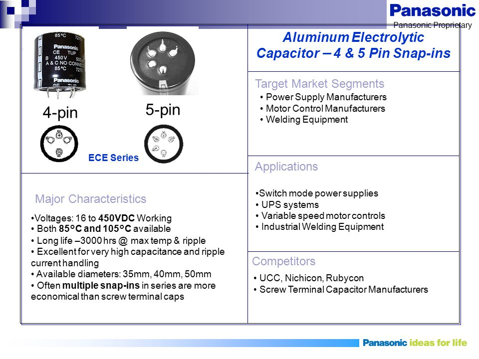 Panasonic Proprietary Aluminum Electrolytic Capacitor – 4 & 5 Pin Snap-ins Voltages: 16 to 450VDC Working Both 85°C and 105°C available Long life –300