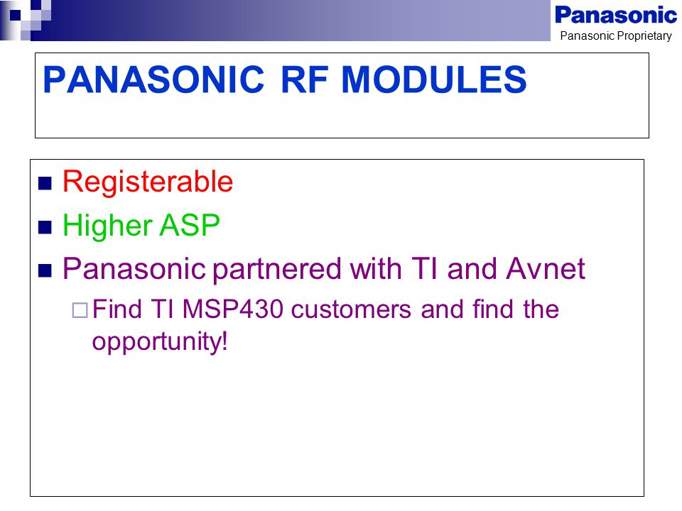 Panasonic Proprietary PANASONIC RF MODULES Registerable Higher ASP Panasonic partnered with TI and Avnet  Find TI MSP430 customers and find the oppor