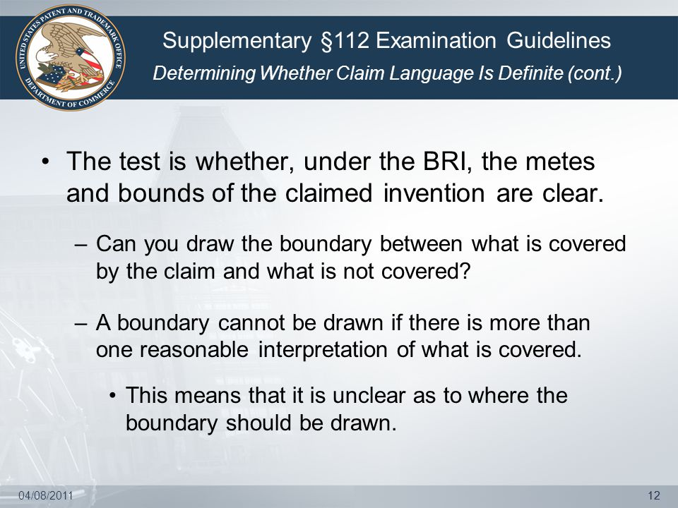 04/08/201112 The test is whether, under the BRI, the metes and bounds of the claimed invention are clear.