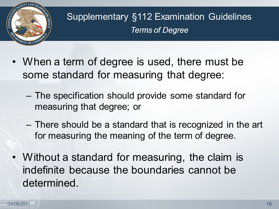 04/08/201116 When a term of degree is used, there must be some standard for measuring that degree: –The specification should provide some standard for measuring that degree; or –There should be a standard that is recognized in the art for measuring the meaning of the term of degree.
