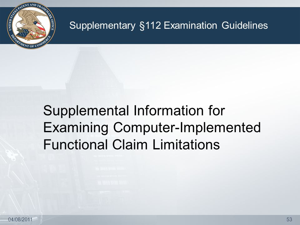 04/08/201153 Supplemental Information for Examining Computer-Implemented Functional Claim Limitations Supplementary §112 Examination Guidelines