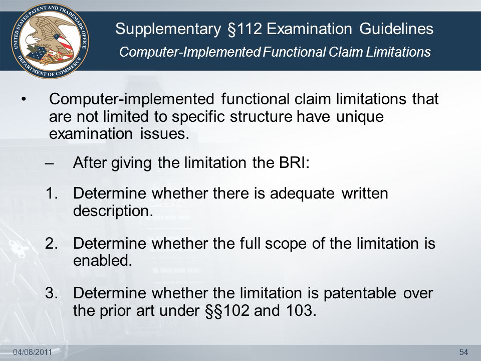 04/08/201154 Computer-implemented functional claim limitations that are not limited to specific structure have unique examination issues. –After givin
