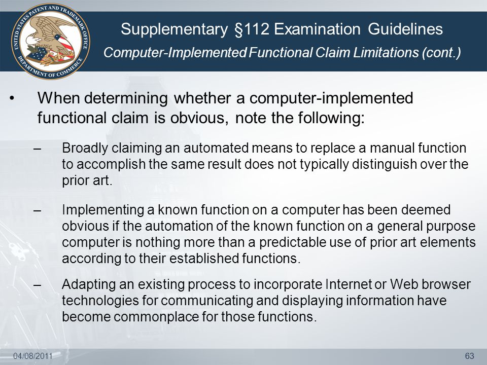 04/08/201163 When determining whether a computer-implemented functional claim is obvious, note the following: –Broadly claiming an automated means to