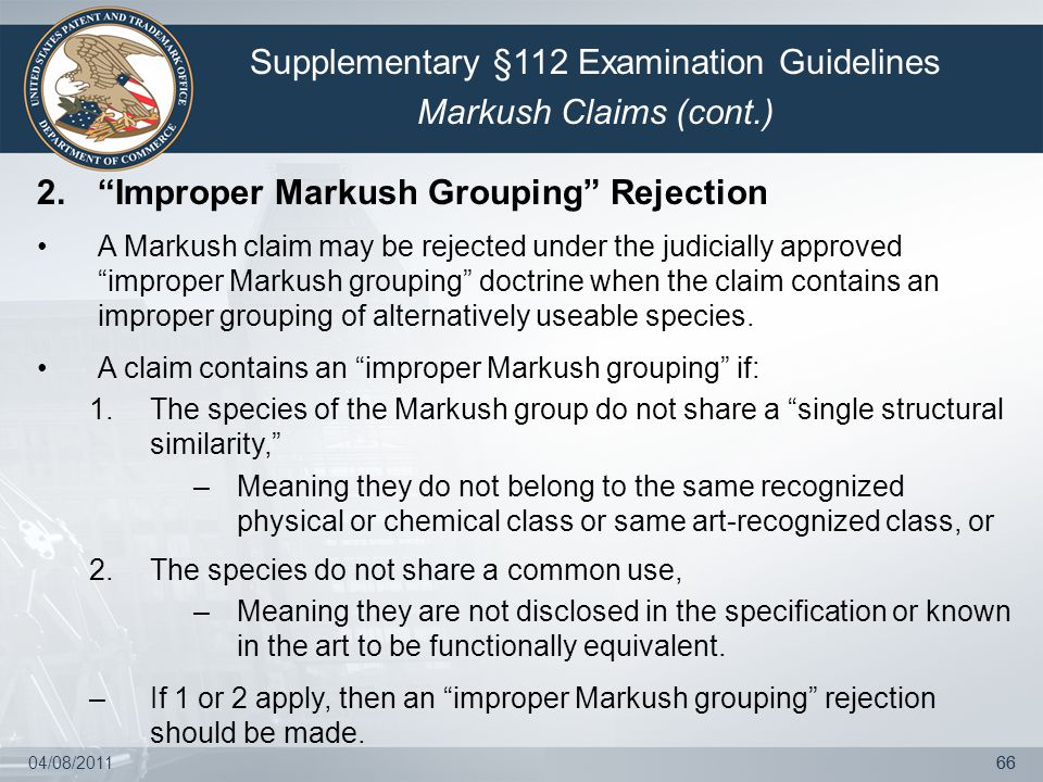 04/08/201166 2. Improper Markush Grouping Rejection A Markush claim may be rejected under the judicially approved improper Markush grouping doctrine when the claim contains an improper grouping of alternatively useable species.