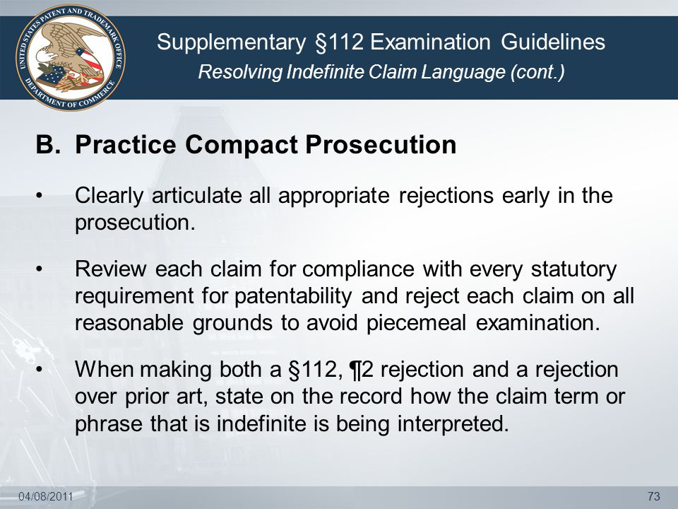 04/08/201173 B.Practice Compact Prosecution Clearly articulate all appropriate rejections early in the prosecution. Review each claim for compliance w