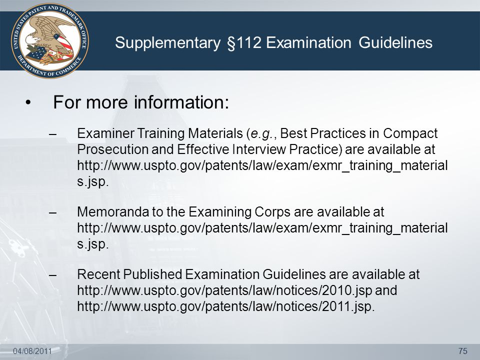 04/08/201175 For more information: –Examiner Training Materials (e.g., Best Practices in Compact Prosecution and Effective Interview Practice) are available at http://www.uspto.gov/patents/law/exam/exmr_training_material s.jsp.