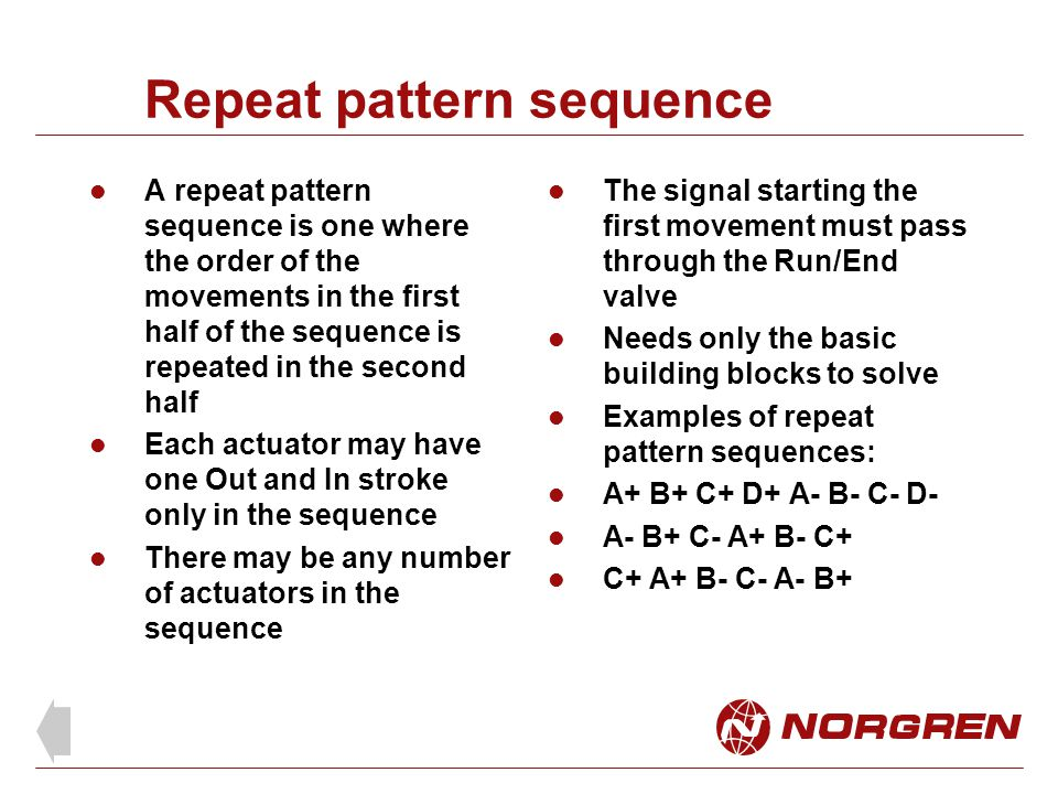 Repeat pattern sequence A repeat pattern sequence is one where the order of the movements in the first half of the sequence is repeated in the second half Each actuator may have one Out and In stroke only in the sequence There may be any number of actuators in the sequence The signal starting the first movement must pass through the Run/End valve Needs only the basic building blocks to solve Examples of repeat pattern sequences: A+ B+ C+ D+ A- B- C- D- A- B+ C- A+ B- C+ C+ A+ B- C- A- B+