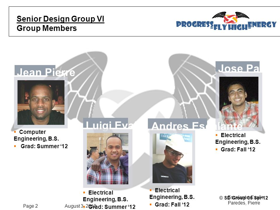 Page 2 August 3, 2012 Escalante, Evalle, Paredes, Pierre © SD Group 06 Spr'12 Senior Design Group VI Group Members Jean Pierre  Computer Engineering, B.S.