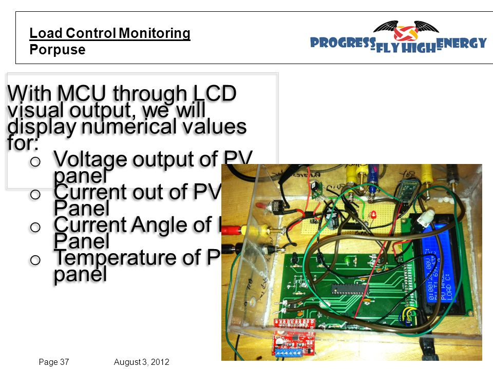 Page 37 August 3, 2012 Escalante, Evalle, Paredes, Pierre © SD Group 06 Spr'12 Load Control Monitoring Porpuse With MCU through LCD visual output, we will display numerical values for: o Voltage output of PV panel o Current out of PV Panel o Current Angle of PV Panel o Temperature of PV panel With MCU through LCD visual output, we will display numerical values for: o Voltage output of PV panel o Current out of PV Panel o Current Angle of PV Panel o Temperature of PV panel
