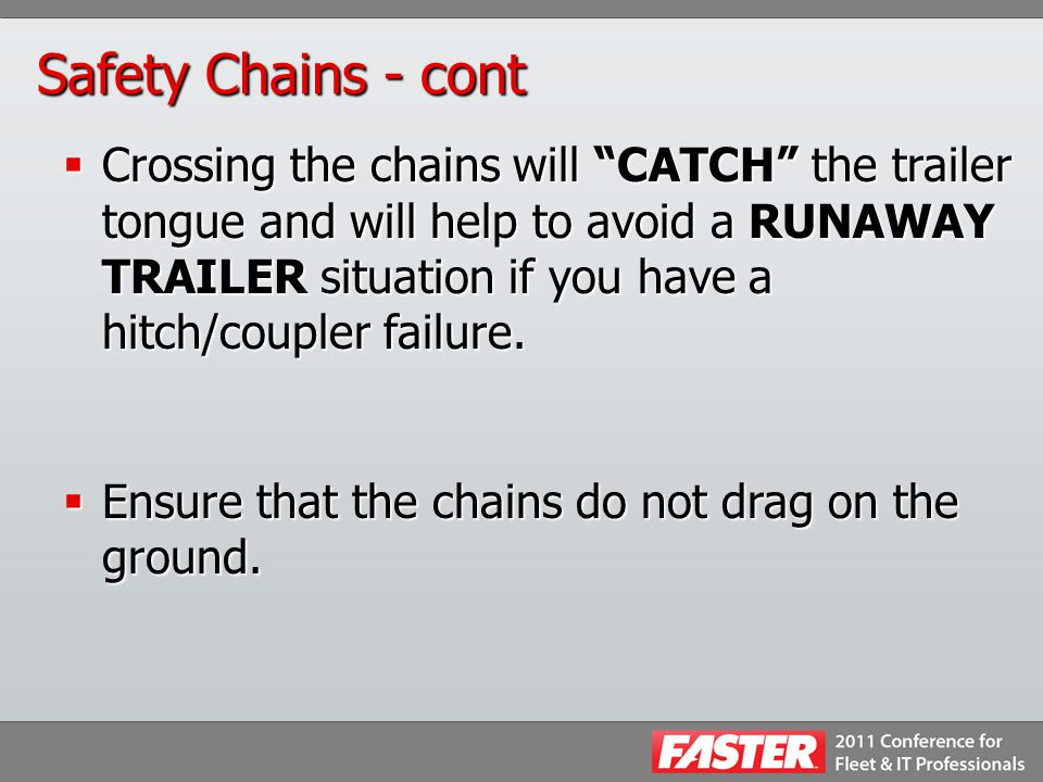 "Safety Chains - cont  Crossing the chains will ""CATCH"" the trailer tongue and will help to avoid a RUNAWAY TRAILER situation if you have a hitch/coup"