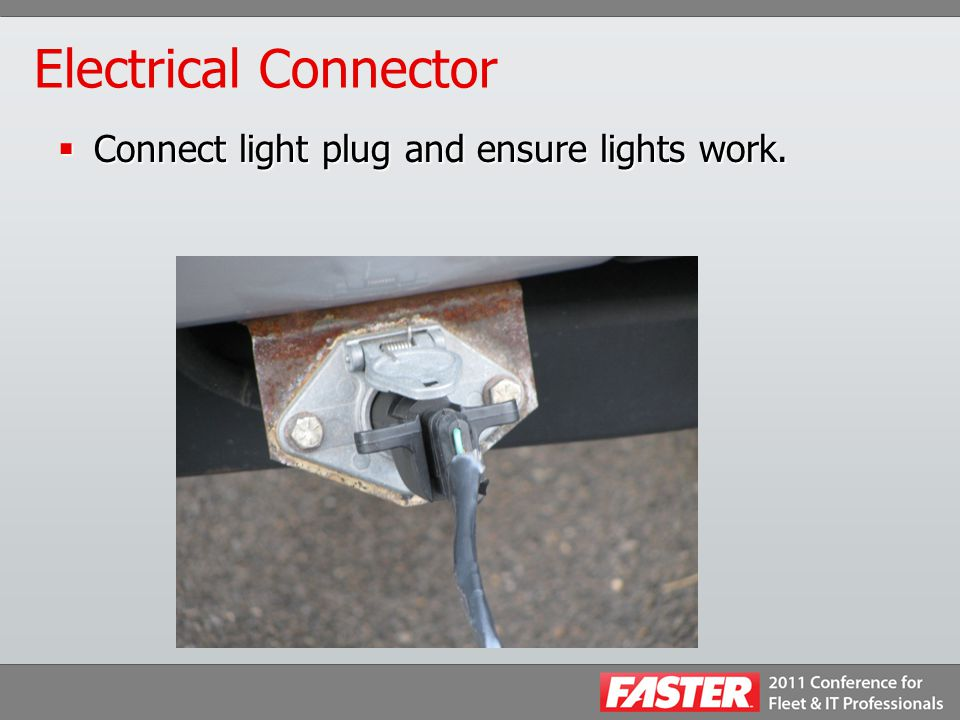 Electrical Connector  Connect light plug and ensure lights work.
