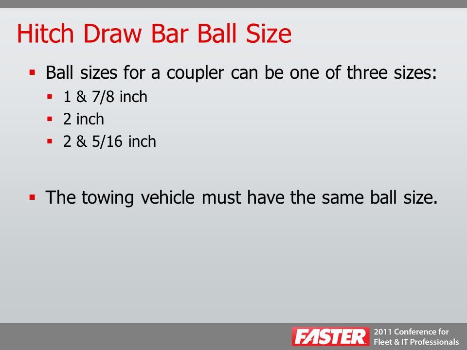 Hitch Draw Bar Ball Size  Ball sizes for a coupler can be one of three sizes:  1 & 7/8 inch  2 inch  2 & 5/16 inch  The towing vehicle must have