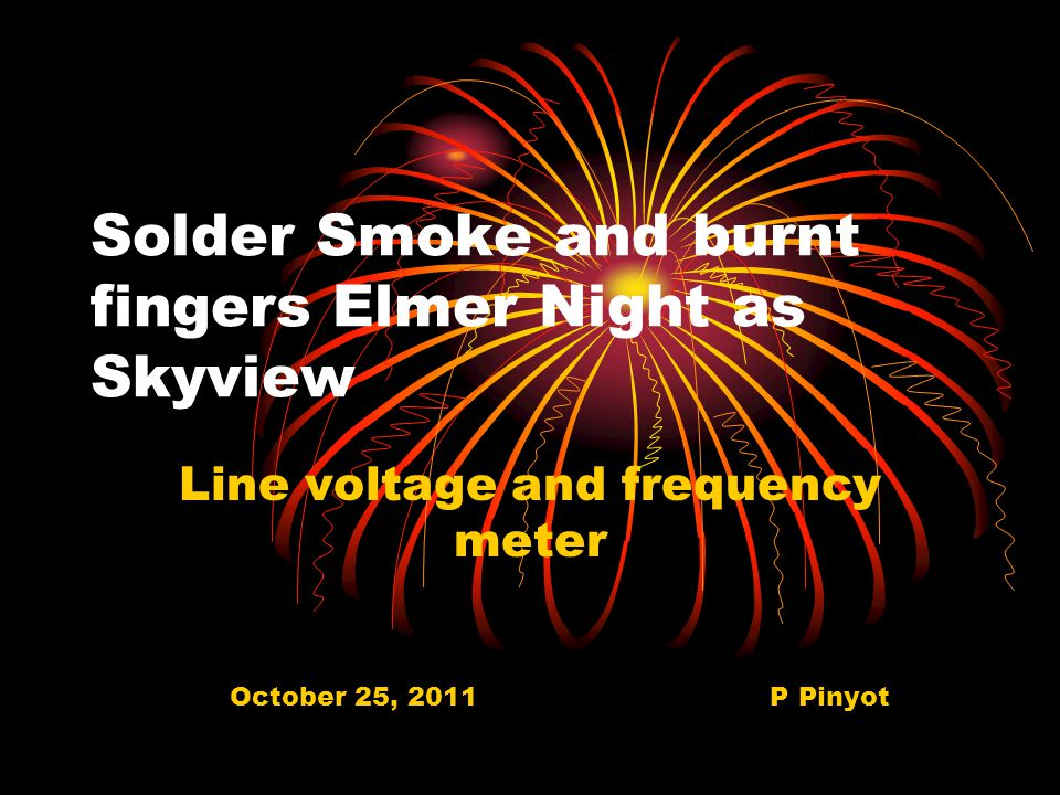 Solder Smoke and burnt fingers Elmer Night as Skyview Line voltage and frequency meter October 25, 2011 P Pinyot