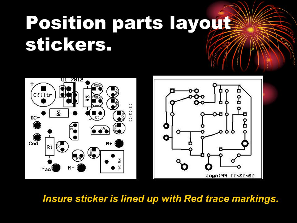 Position parts layout stickers. Insure sticker is lined up with Red trace markings.