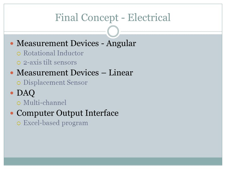 Final Concept - Electrical Measurement Devices - Angular  Rotational Inductor  2-axis tilt sensors Measurement Devices – Linear  Displacement Sensor DAQ  Multi-channel Computer Output Interface  Excel-based program