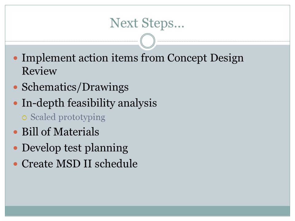 Next Steps… Implement action items from Concept Design Review Schematics/Drawings In-depth feasibility analysis  Scaled prototyping Bill of Materials Develop test planning Create MSD II schedule