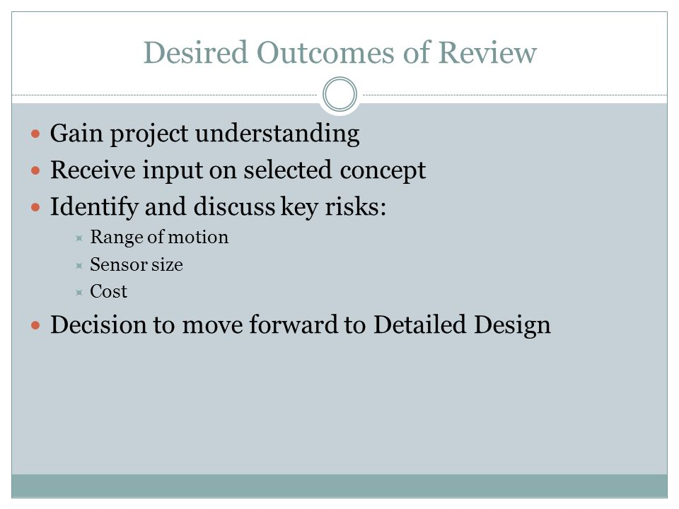 Desired Outcomes of Review Gain project understanding Receive input on selected concept Identify and discuss key risks:  Range of motion  Sensor size  Cost Decision to move forward to Detailed Design