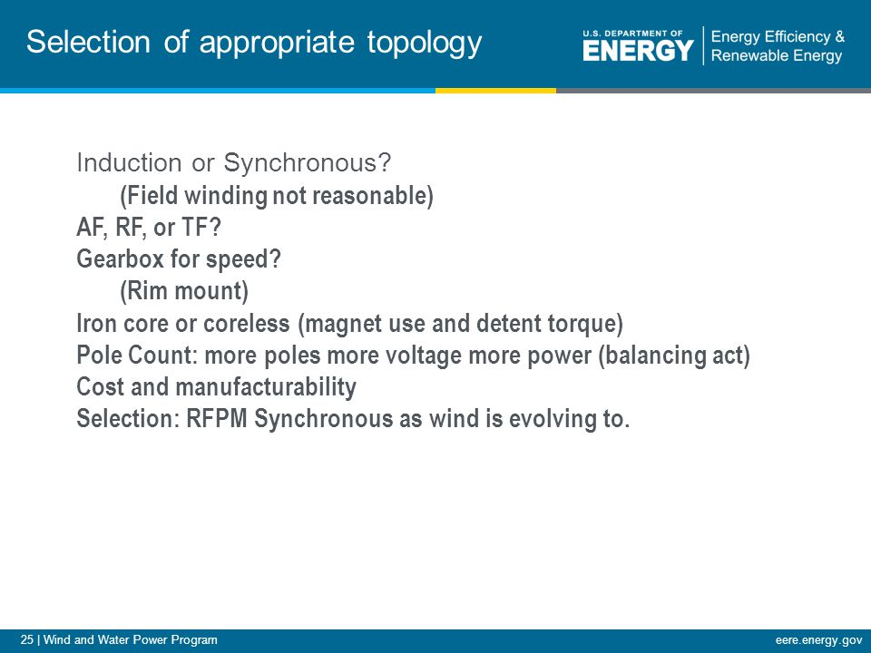 25 | Wind and Water Power Programeere.energy.gov Selection of appropriate topology Induction or Synchronous? (Field winding not reasonable) AF, RF, or