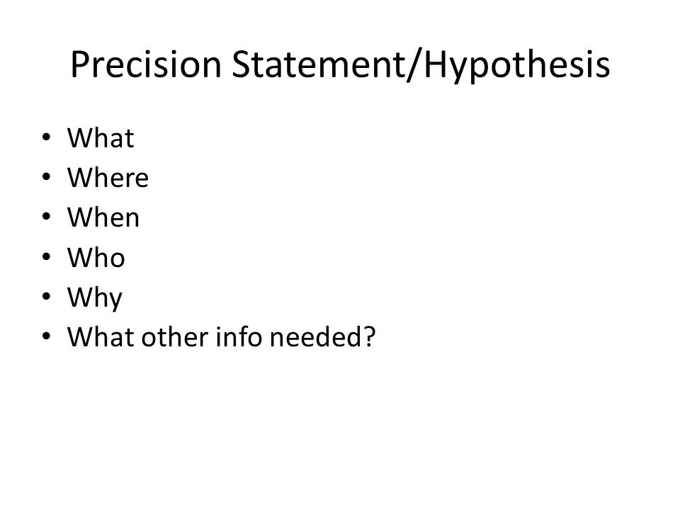 Precision Statement/Hypothesis What Where When Who Why What other info needed