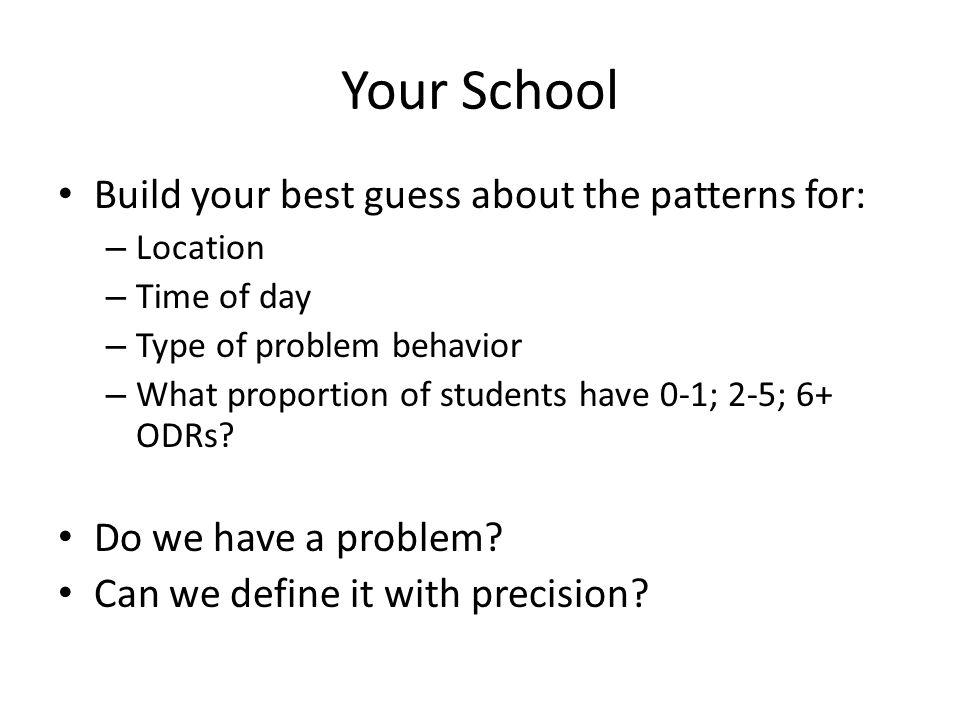 Your School Build your best guess about the patterns for: – Location – Time of day – Type of problem behavior – What proportion of students have 0-1; 2-5; 6+ ODRs.
