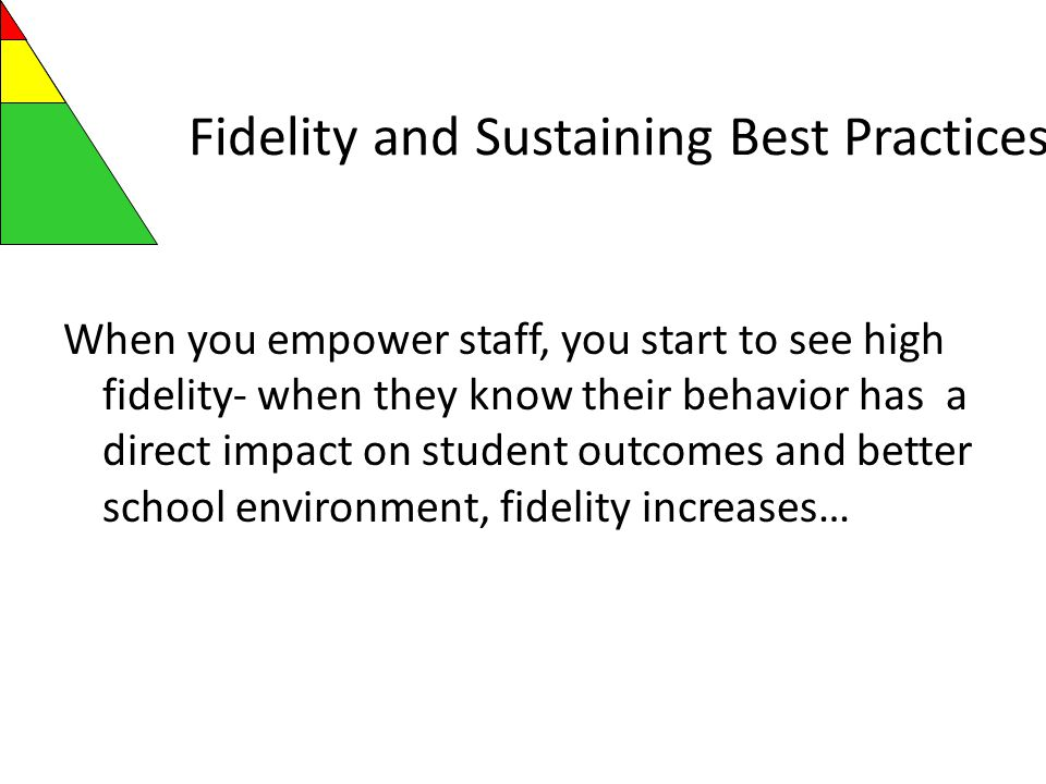 Fidelity and Sustaining Best Practices When you empower staff, you start to see high fidelity- when they know their behavior has a direct impact on student outcomes and better school environment, fidelity increases…