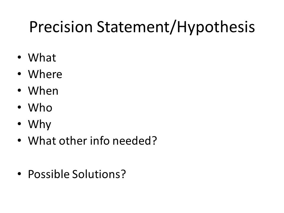 Precision Statement/Hypothesis What Where When Who Why What other info needed Possible Solutions