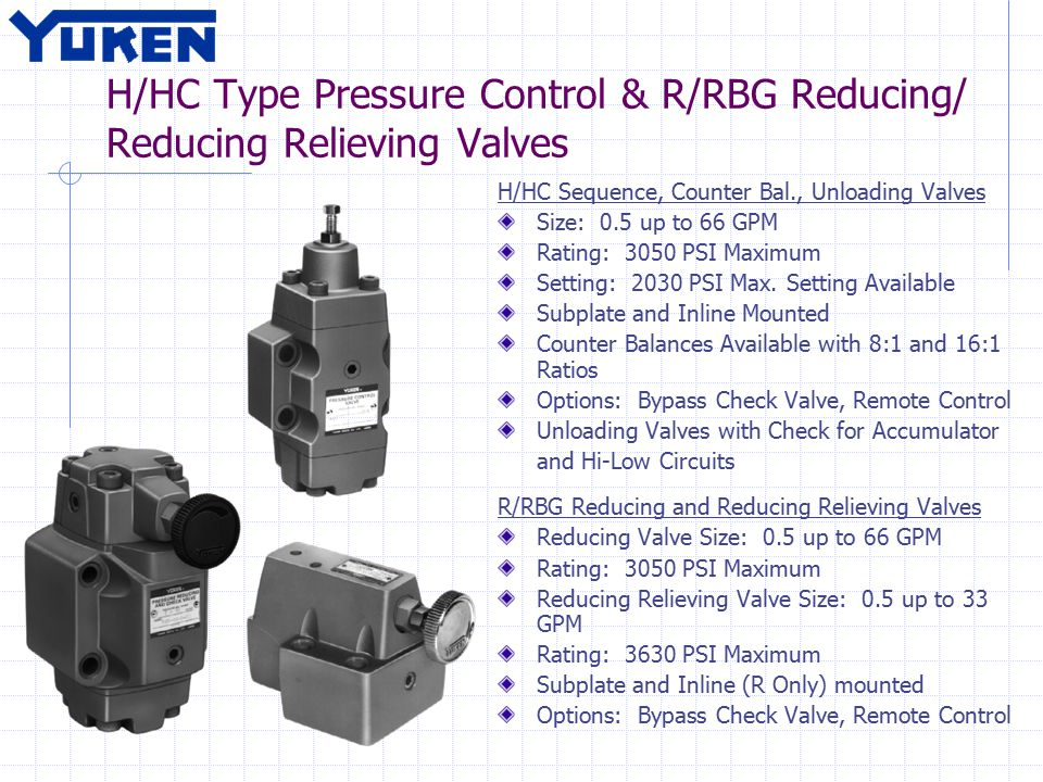 H/HC Type Pressure Control & R/RBG Reducing/ Reducing Relieving Valves H/HC Sequence, Counter Bal., Unloading Valves Size: 0.5 up to 66 GPM Rating: 3050 PSI Maximum Setting: 2030 PSI Max.