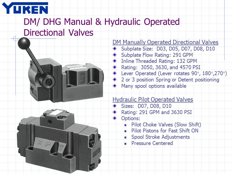 DM/ DHG Manual & Hydraulic Operated Directional Valves DM Manually Operated Directional Valves Subplate Size: D03, D05, D07, D08, D10 Subplate Flow Rating: 291 GPM Inline Threaded Rating: 132 GPM Rating: 3050, 3630, and 4570 PSI Lever Operated (Lever rotates 90°, 180°,270°) 2 or 3 position Spring or Detent positioning Many spool options available Hydraulic Pilot Operated Valves Sizes: D07, D08, D10 Rating: 291 GPM and 3630 PSI Options: Pilot Choke Valves (Slow Shift) Pilot Pistons for Fast Shift ON Spool Stroke Adjustments Pressure Centered