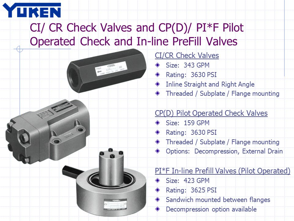 CI/ CR Check Valves and CP(D)/ PI*F Pilot Operated Check and In-line PreFill Valves CI/CR Check Valves Size: 343 GPM Rating: 3630 PSI Inline Straight and Right Angle Threaded / Subplate / Flange mounting CP(D) Pilot Operated Check Valves Size: 159 GPM Rating: 3630 PSI Threaded / Subplate / Flange mounting Options: Decompression, External Drain PI*F In-line Prefill Valves (Pilot Operated) Size: 423 GPM Rating: 3625 PSI Sandwich mounted between flanges Decompression option available