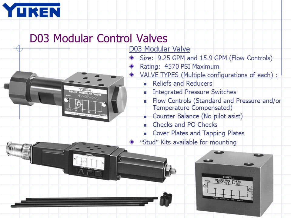 D03 Modular Control Valves D03 Modular Valve Size: 9.25 GPM and 15.9 GPM (Flow Controls) Rating: 4570 PSI Maximum VALVE TYPES (Multiple configurations of each) : Reliefs and Reducers Integrated Pressure Switches Flow Controls (Standard and Pressure and/or Temperature Compensated) Counter Balance (No pilot asist) Checks and PO Checks Cover Plates and Tapping Plates Stud Kits available for mounting