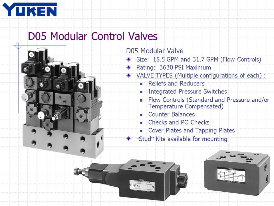 D05 Modular Control Valves D05 Modular Valve Size: 18.5 GPM and 31.7 GPM (Flow Controls) Rating: 3630 PSI Maximum VALVE TYPES (Multiple configurations of each) : Reliefs and Reducers Integrated Pressure Switches Flow Controls (Standard and Pressure and/or Temperature Compensated) Counter Balances Checks and PO Checks Cover Plates and Tapping Plates Stud Kits available for mounting