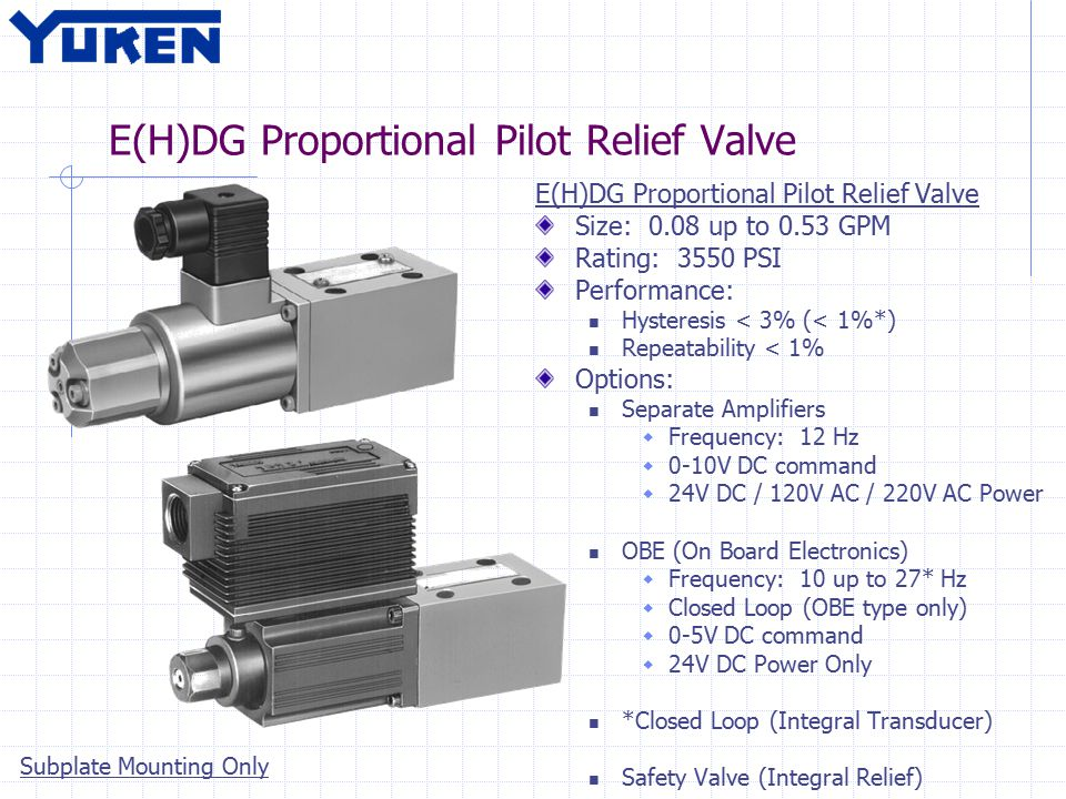 E(H)DG Proportional Pilot Relief Valve Size: 0.08 up to 0.53 GPM Rating: 3550 PSI Performance: Hysteresis < 3% (< 1%*) Repeatability < 1% Options: Separate Amplifiers  Frequency: 12 Hz  0-10V DC command  24V DC / 120V AC / 220V AC Power OBE (On Board Electronics)  Frequency: 10 up to 27* Hz  Closed Loop (OBE type only)  0-5V DC command  24V DC Power Only *Closed Loop (Integral Transducer) Safety Valve (Integral Relief) Subplate Mounting Only