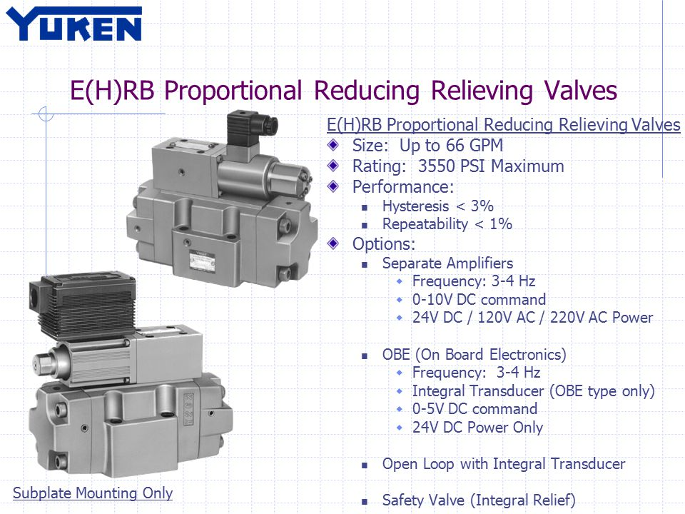 E(H)RB Proportional Reducing Relieving Valves Size: Up to 66 GPM Rating: 3550 PSI Maximum Performance: Hysteresis < 3% Repeatability < 1% Options: Separate Amplifiers  Frequency: 3-4 Hz  0-10V DC command  24V DC / 120V AC / 220V AC Power OBE (On Board Electronics)  Frequency: 3-4 Hz  Integral Transducer (OBE type only)  0-5V DC command  24V DC Power Only Open Loop with Integral Transducer Safety Valve (Integral Relief) Subplate Mounting Only