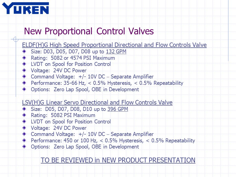 New Proportional Control Valves ELDF(H)G High Speed Proportional Directional and Flow Controls Valve Size: D03, D05, D07, D08 up to 132 GPM Rating: 5082 or 4574 PSI Maximum LVDT on Spool for Position Control Voltage: 24V DC Power Command Voltage: +/- 10V DC – Separate Amplifier Performance: 35-66 Hz, < 0.5% Hysteresis, < 0.5% Repeatability Options: Zero Lap Spool, OBE in Development LSV(H)G Linear Servo Directional and Flow Controls Valve Size: D05, D07, D08, D10 up to 396 GPM Rating: 5082 PSI Maximum LVDT on Spool for Position Control Voltage: 24V DC Power Command Voltage: +/- 10V DC – Separate Amplifier Performance: 450 or 100 Hz, < 0.5% Hysteresis, < 0.5% Repeatability Options: Zero Lap Spool, OBE in Development TO BE REVIEWED in NEW PRODUCT PRESENTATION