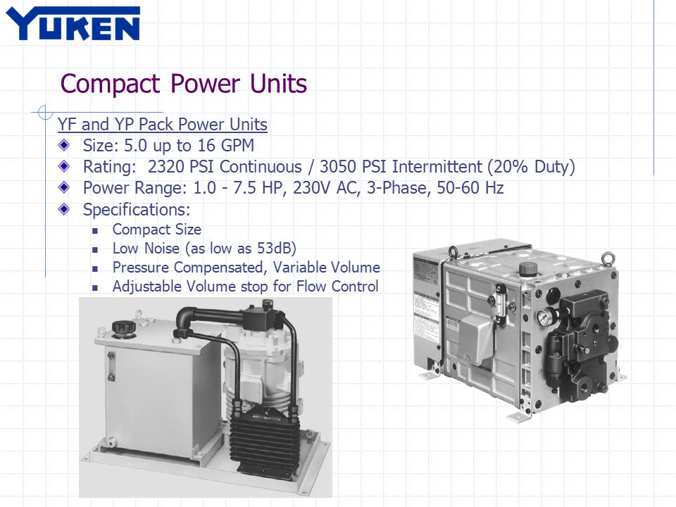 Compact Power Units YF and YP Pack Power Units Size: 5.0 up to 16 GPM Rating: 2320 PSI Continuous / 3050 PSI Intermittent (20% Duty) Power Range: 1.0