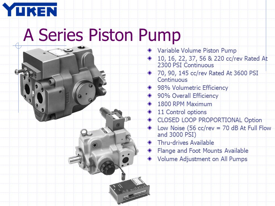 A Series Piston Pump Variable Volume Piston Pump 10, 16, 22, 37, 56 & 220 cc/rev Rated At 2300 PSI Continuous 70, 90, 145 cc/rev Rated At 3600 PSI Continuous 98% Volumetric Efficiency 90% Overall Efficiency 1800 RPM Maximum 11 Control options CLOSED LOOP PROPORTIONAL Option Low Noise (56 cc/rev = 70 dB At Full Flow and 3000 PSI) Thru-drives Available Flange and Foot Mounts Available Volume Adjustment on All Pumps