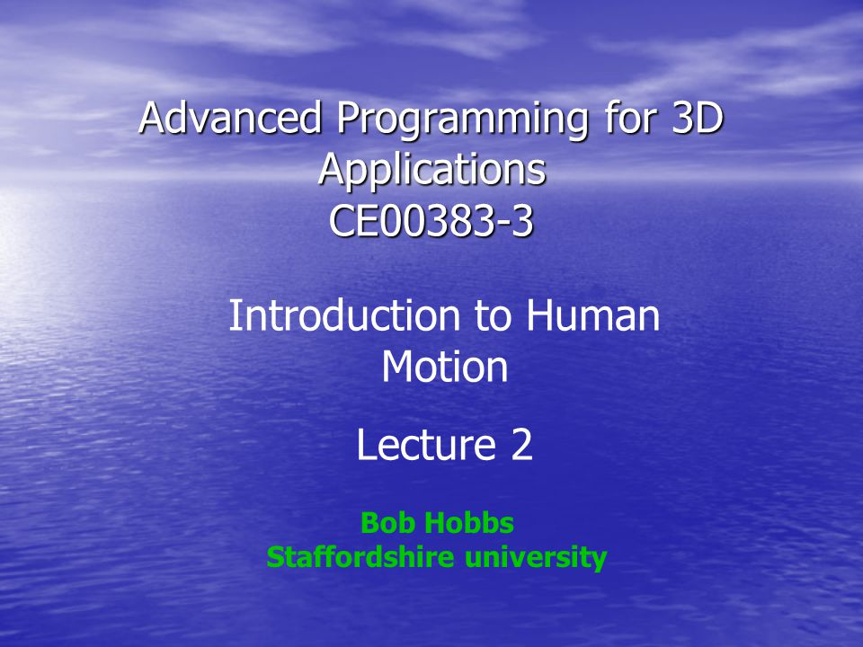 Advanced Programming for 3D Applications CE00383-3 Bob Hobbs Staffordshire university Introduction to Human Motion Lecture 2