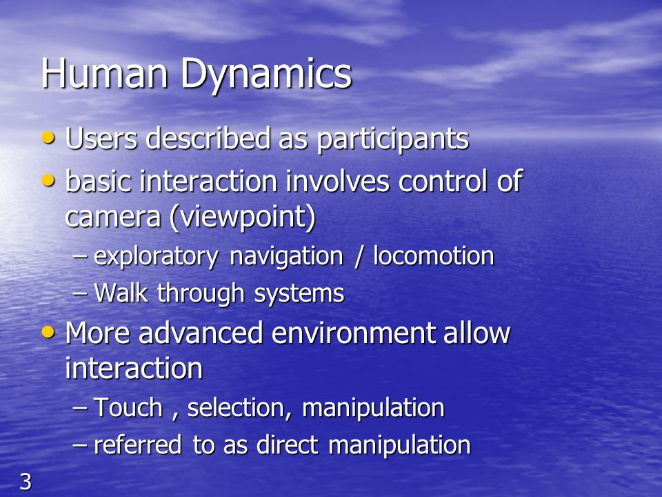 3 Human Dynamics Users described as participants Users described as participants basic interaction involves control of camera (viewpoint) basic intera