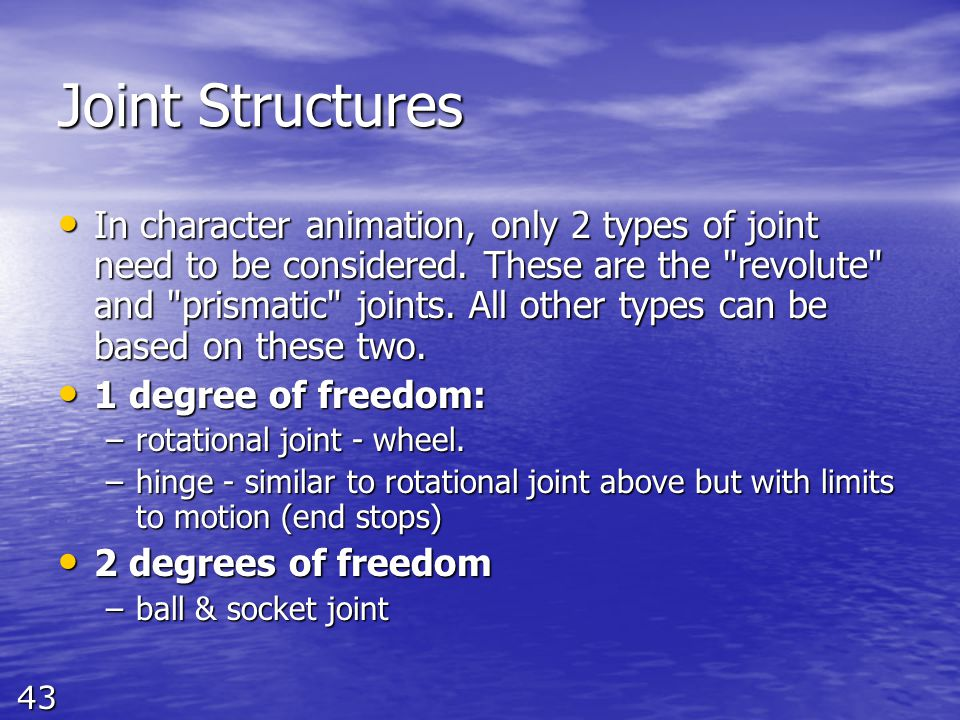 43 Joint Structures In character animation, only 2 types of joint need to be considered. These are the