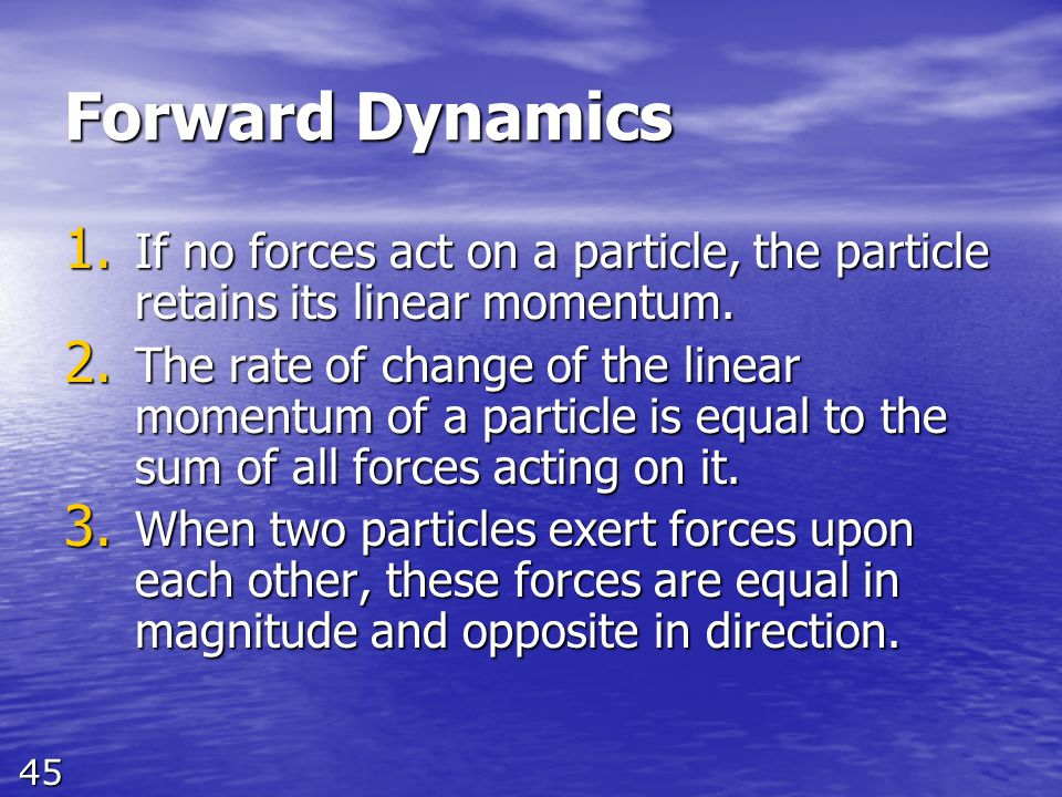 45 Forward Dynamics 1. If no forces act on a particle, the particle retains its linear momentum. 2. The rate of change of the linear momentum of a par