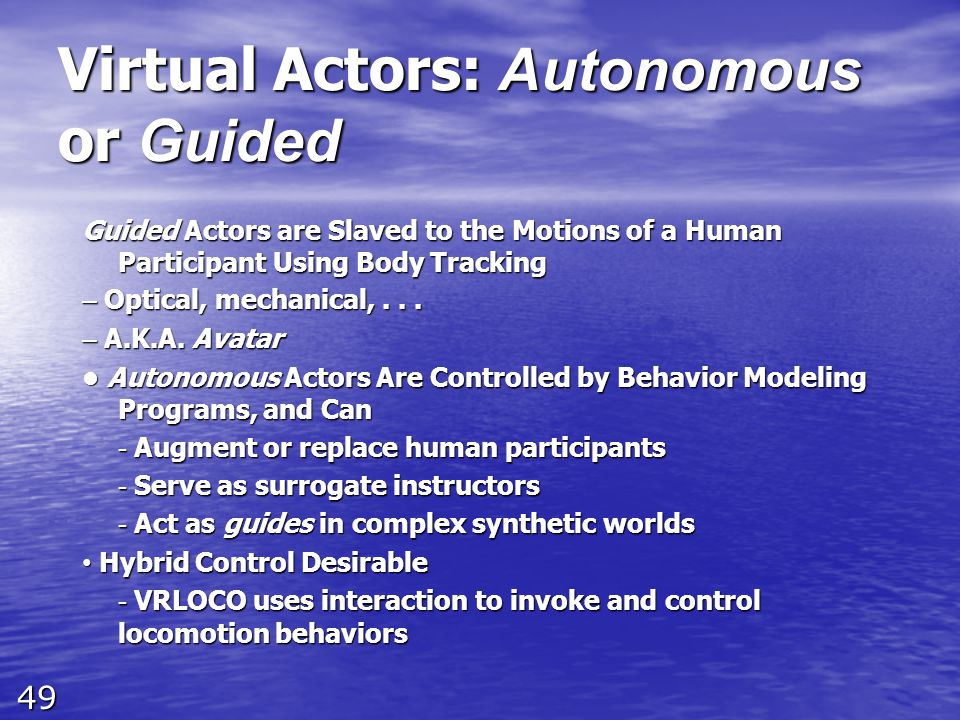 49 Virtual Actors: Autonomous or Guided Guided Actors are Slaved to the Motions of a Human Participant Using Body Tracking – Optical, mechanical,... –