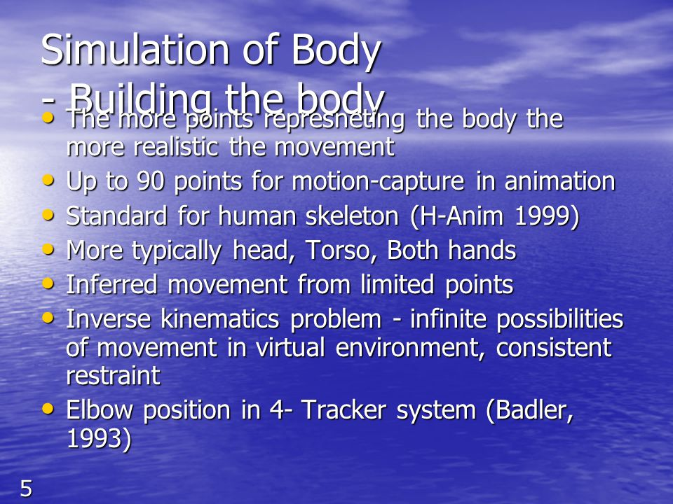 5 Simulation of Body - Building the body The more points represneting the body the more realistic the movement The more points represneting the body the more realistic the movement Up to 90 points for motion-capture in animation Up to 90 points for motion-capture in animation Standard for human skeleton (H-Anim 1999) Standard for human skeleton (H-Anim 1999) More typically head, Torso, Both hands More typically head, Torso, Both hands Inferred movement from limited points Inferred movement from limited points Inverse kinematics problem - infinite possibilities of movement in virtual environment, consistent restraint Inverse kinematics problem - infinite possibilities of movement in virtual environment, consistent restraint Elbow position in 4- Tracker system (Badler, 1993) Elbow position in 4- Tracker system (Badler, 1993)