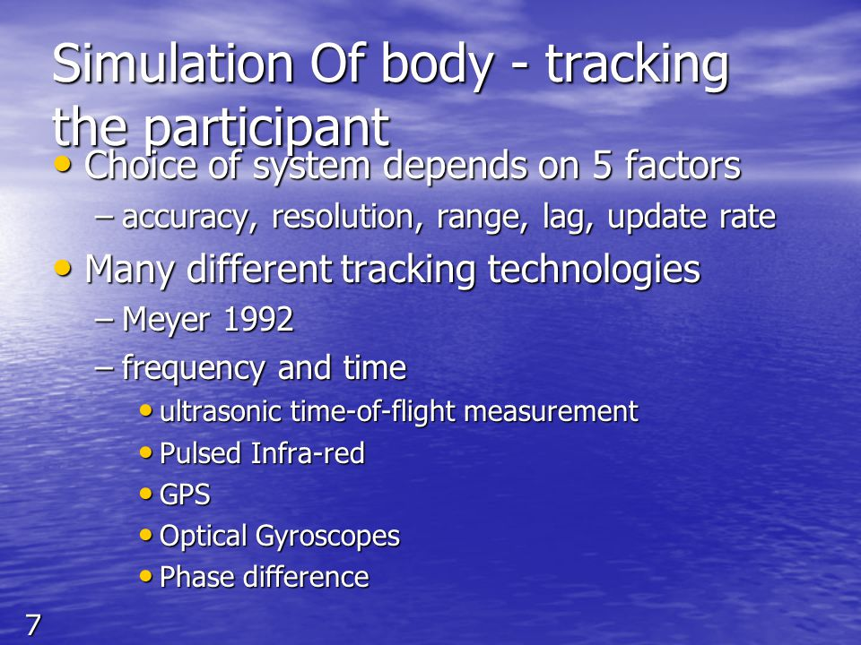 8 Simulation Of body - tracking the participant Spatial Scan Spatial Scan Outside-in Outside-in Inside-out Inside-out Inertial sensing Inertial sensing –mechanical gyroscope –Accelerometer Mechanical Linkages Mechanical Linkages Direct - Field Sensing Direct - Field Sensing