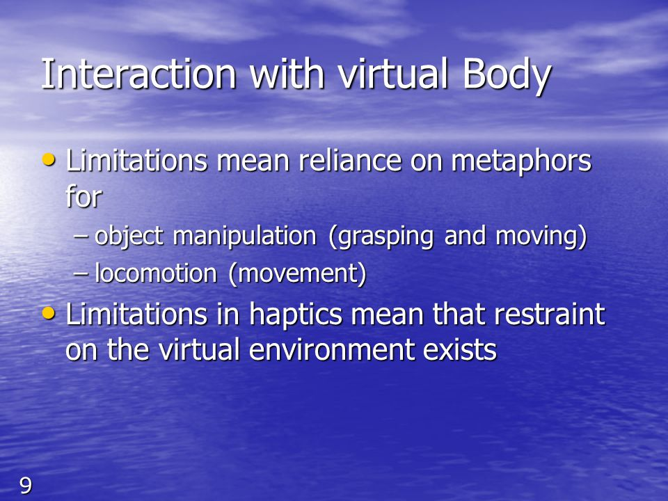 9 Interaction with virtual Body Limitations mean reliance on metaphors for Limitations mean reliance on metaphors for –object manipulation (grasping and moving) –locomotion (movement) Limitations in haptics mean that restraint on the virtual environment exists Limitations in haptics mean that restraint on the virtual environment exists