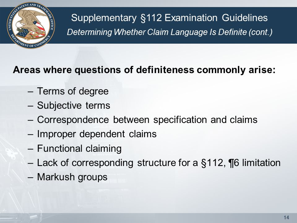 14 Areas where questions of definiteness commonly arise: –Terms of degree –Subjective terms –Correspondence between specification and claims –Improper dependent claims –Functional claiming –Lack of corresponding structure for a §112, ¶6 limitation –Markush groups Supplementary §112 Examination Guidelines Determining Whether Claim Language Is Definite (cont.)