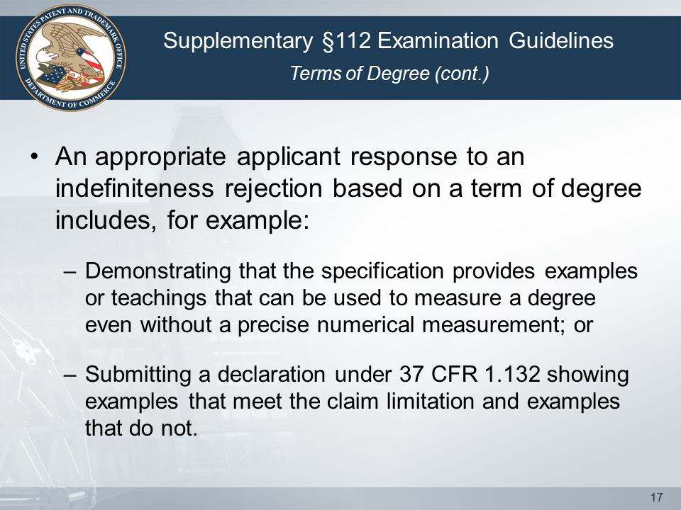 17 An appropriate applicant response to an indefiniteness rejection based on a term of degree includes, for example: –Demonstrating that the specification provides examples or teachings that can be used to measure a degree even without a precise numerical measurement; or –Submitting a declaration under 37 CFR 1.132 showing examples that meet the claim limitation and examples that do not.