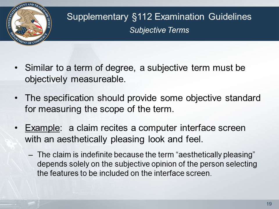 19 Similar to a term of degree, a subjective term must be objectively measureable. The specification should provide some objective standard for measur